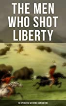 The Men Who Shot Liberty: 60 Rip-Roaring Westerns in One Edition: Cowboy Adventures, Yukon & Oregon Trail Tales, Gold Rush...