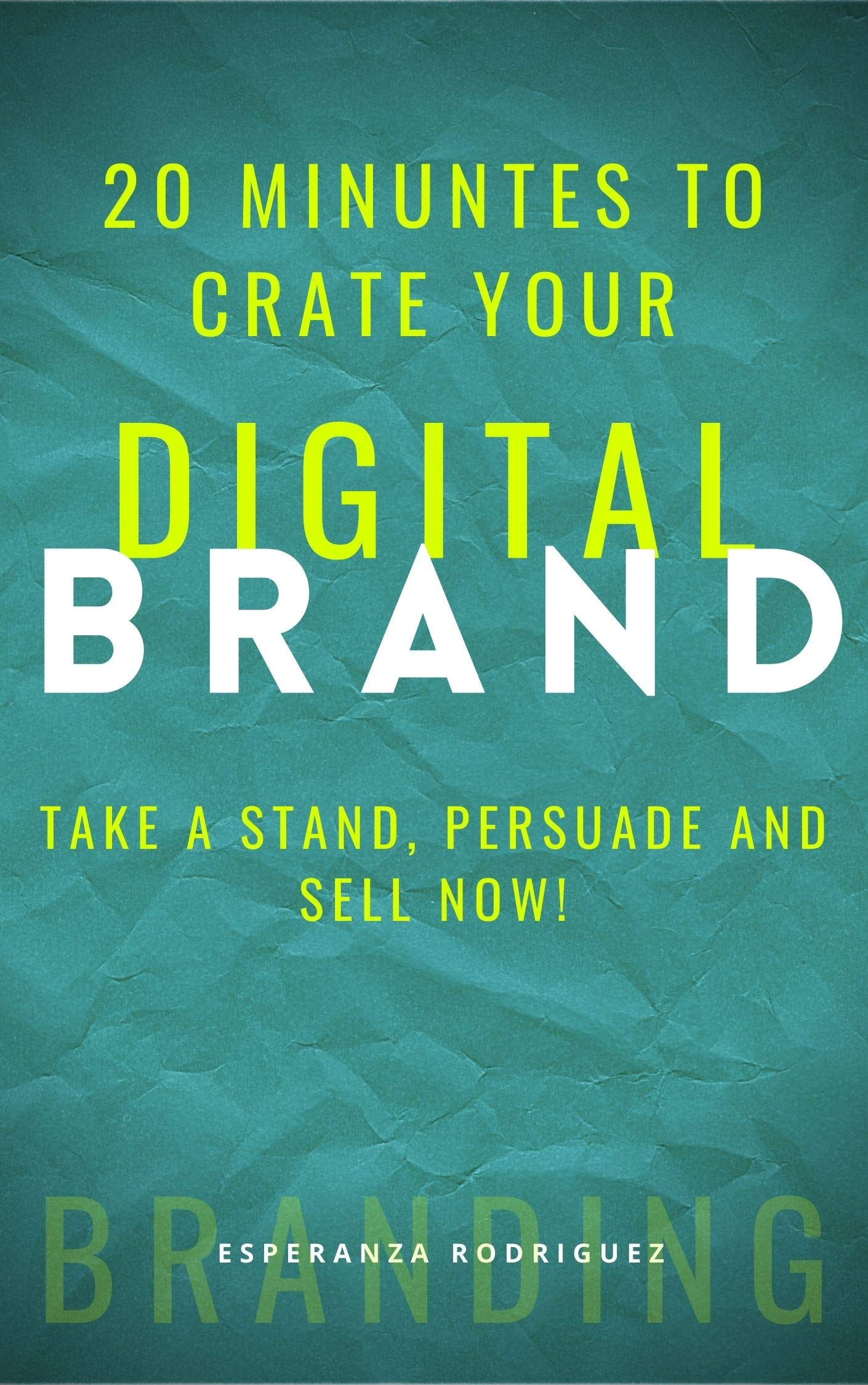 20 minutes to create your DIGITAL BRAND: Take a stand, Persuade and Sell Now! (MDIGITAL Book 1)