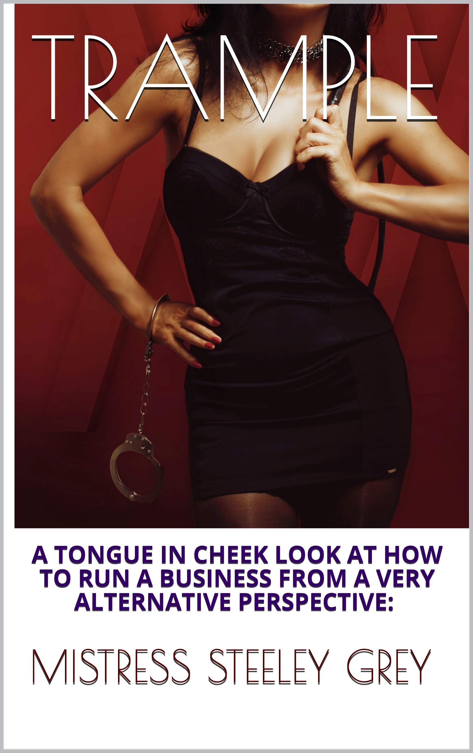 TRAMPLE: A TONGUE IN CHEEK LOOK AT HOW TO RUN A BUSINESS FROM A VERY ALTERNATIVE PERSPECTIVE: (The Dominatrix Diaries Book 3)
