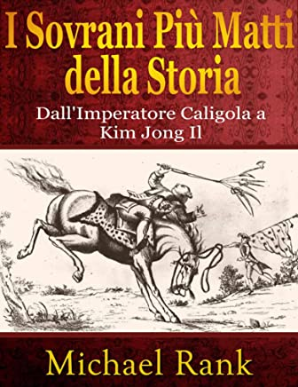 I Sovrani Più Matti Della Storia: Dallimperatore Caligola A Kim Jong Il