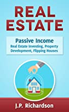Real Estate: Passive Income: Real Estate Investing, Property Development, Flipping Houses (Commercial Real Estate, Property Management, Property Investment, ... Rental Property, How To Flip A House)