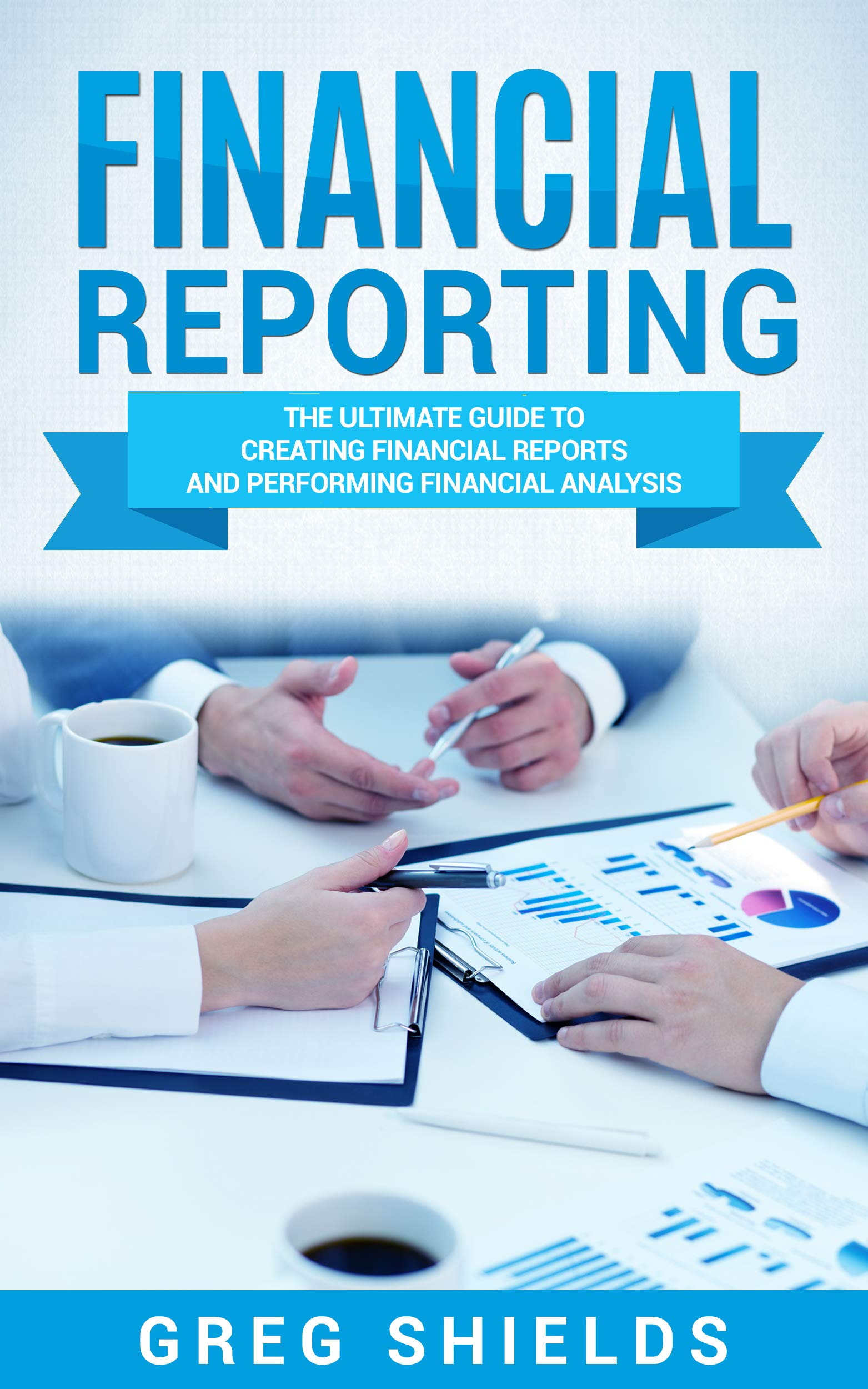 Financial Reporting: The Ultimate Guide to Creating Financial Reports and Performing Financial Analysis