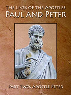 The Lives of Apostles Paul and Peter Part Two:  Apostle Peter