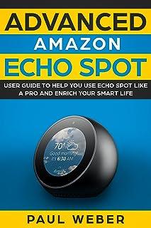 Amazon Echo Spot: Advanced Amazon Echo Spot User Guide to Help You Use Echo Spot like a Pro and Enrich Your Smart Life