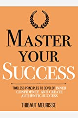 Master Your Success: Timeless Principles to Develop Inner Confidence and Create Authentic Success (Mastery Series Book 6) Kindle Edition