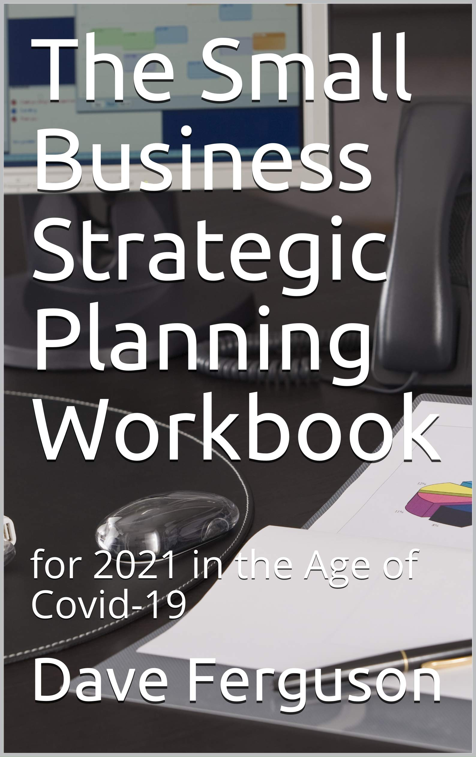 The Small Business Strategic Planning Workbook: for 2021 in the Age of Covid-19