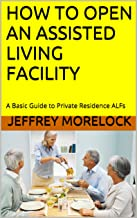 HOW TO OPEN AN ASSISTED LIVING FACILITY: A Quick Read Introduction to Private Residence ALFs