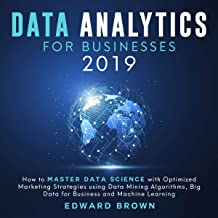 Data Analytics for Businesses 2019: How to Master Data Science with Optimized Marketing Strategies Using Data Mining Algorithms, Big Data for Business and Machine Learning