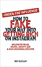 Under the Influence - How to Fake Your Way into Getting Rich on Instagram: Influencer Fraud, Selfies, Anxiety, Ego, and Ma...