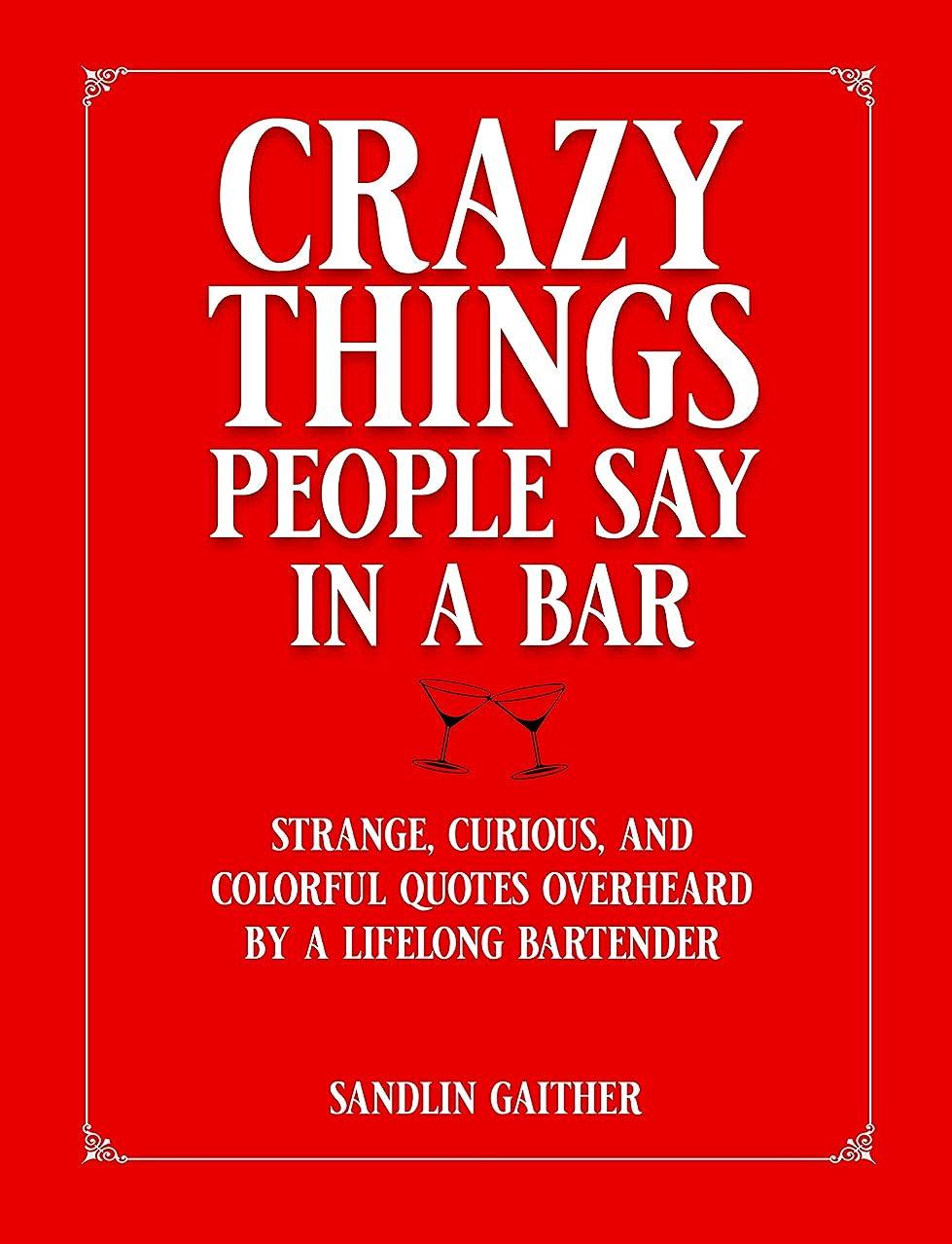 肯定的シェア効果Crazy Things People Say In a Bar: Strange, Curious, and Colorful Quotes Overheard by a Lifelong Bartender (English Edition)