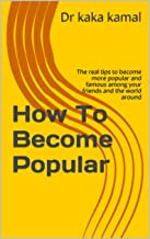 How To Become Popular: The real tips to become more popular and famous among your friends and the world around (kaka series)