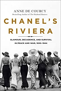CHANELS RIVIERA: Glamour, Decadence, and Survival in Peace and War, 1930-1944