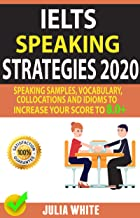 IELTS SPEAKING STRATEGIES 2020: Speaking Samples, Vocabulary, Collocations And Idioms To Increase Your Score To 8.0+