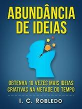 Abundância de Ideias: Obtenha 10 Vezes Mais Ideias Criativas na Metade do Tempo (Domine Sua Mente, Transforme Sua Vida)