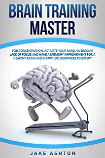 Brain Training Master: For Concentration, Activate your Mind, Overcome Lack of Focus for a Healthy Brain and Happy Life. B...