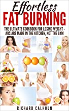 Effortless Fat Burning: The Ultimate Cookbook for Losing Weight - Abs Are Made in the Kitchen, Not the Gym