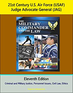 21st Century U.S. Air Force (USAF) Judge Advocate General (JAG): The Military Commander and the Law, Eleventh Edition - Criminal and Military Justice, Personnel Issues, Civil Law, Ethics
