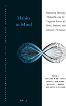 Habits in Mind: Integrating Theology, Philosophy, and the Cognitive Science of Virtue, Emotion, and Character Formation (Philosophical Studies in Science and Religion)