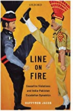 Line on Fire: Ceasefire Violations and India-Pakistan Escalation Dynamics (Oxford International Relations in South Asia)