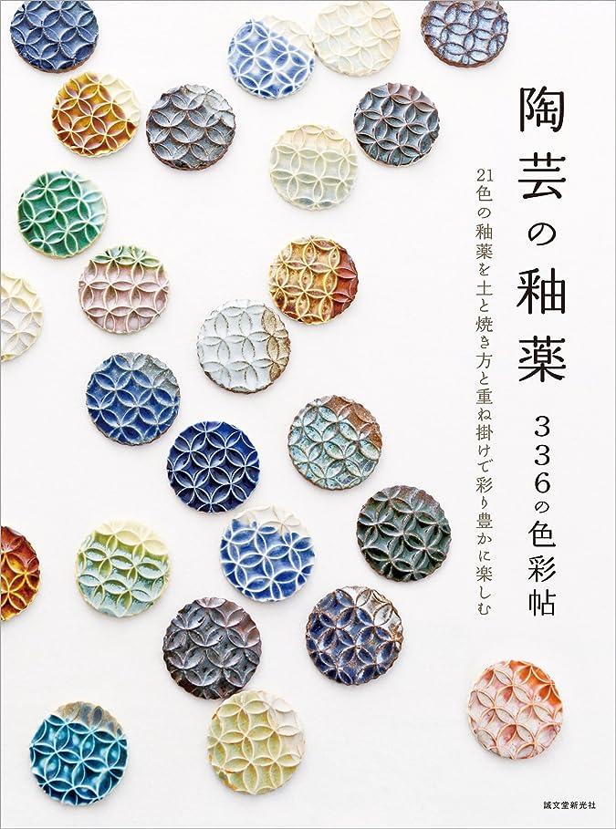 カウンターパート急いで咳陶芸の釉薬 336の色彩帖: 21色の釉薬を土と焼き方と重ね掛けで彩り豊かに楽しむ