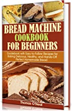 Bread Machine Cookbook for Beginners: Guidebook with Easy-to-Follow Recipes for Baking Delicious, Healthy, and Hands-Off P...