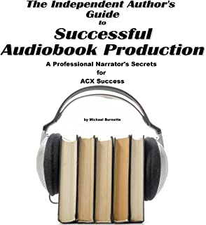 The Independent Author's Guide to Audiobook Production: A Professional Narrator's Secrets for Success on ACX