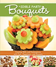 Edible Party Bouquets: Creating Gifts and Centerpieces with Fruit, Appetizers, and Desserts (Fox Chapel Publishing) Easy and Fun Step-by-Step Food Arrangements for Parties, Holidays, & Celebrations