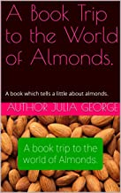A Book Trip to the World of Almonds.: A book which tells a little about almonds.
