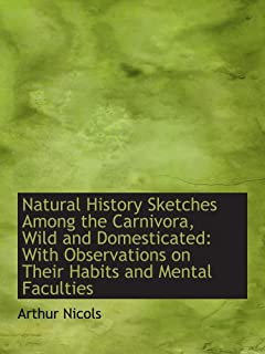 Natural History Sketches Among the Carnivora, Wild and Domesticated: With Observations on Their Habi
