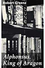 Alphonsus, King of Aragon Kindle Edition