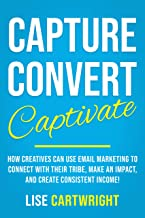 Capture, Convert, Captivate: How Creatives Can Use Email Marketing To Connect With Their Tribe, Make An Impact, and Create...
