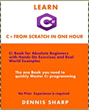 Learn C# From Scratch in one Hour : C# Book for Absolute Beginners with Hands On exercises and Real-World Examples the one book you need to quickly Master ... experience required (Beginners Level 101)