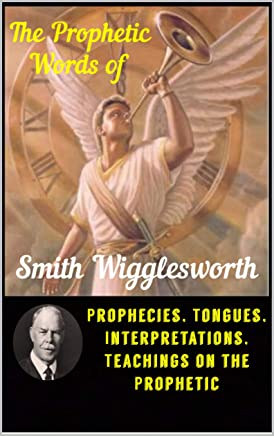 The Prophetic Words of  Smith Wigglesworth: Prophecies, Tongues, Interpretations, Teachings on the Prophetic (English Edition)