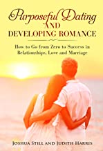 Purposeful Dating and Developing Romance: How to Go from Zero to Success in Relationships, Love and Marriage