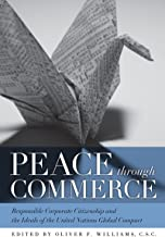Peace through Commerce: Responsible Corporate Citizenship and the Ideals of the United Nations Global Compact (John W. Houck Notre Dame Series in Business Ethics)