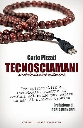 Tecnosciamani: Tra spiritualità e tecnologia: viaggio ai confini del mondo per curare un mal di schiena cronico - Prefazione di Daria Bignardi