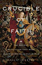 Crucible of Faith: The Ancient Revolution That Made Our Modern Religious World
