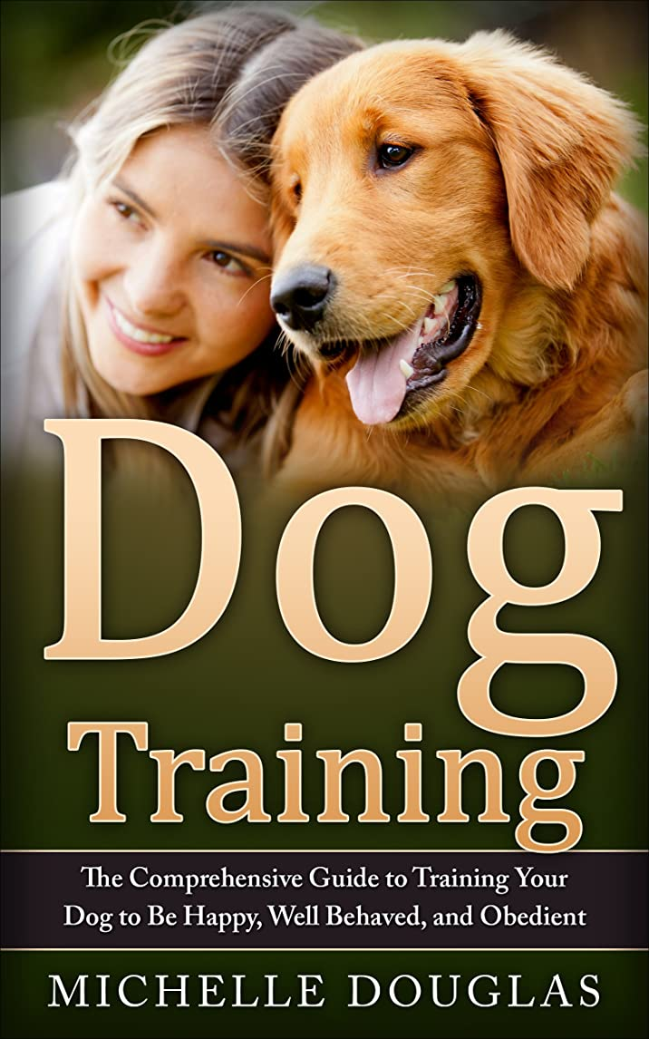 電化する見つける応用Dog Training: The Comprehensive Guide To Training Your Dog To Be Happy, Well Behaved And Obedient (English Edition)
