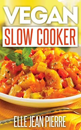Vegan Slow Cooker Recipes: Healthy, No Meat And No Dairy Slow Cooker Recipes For