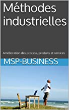 Méthodes industrielles: Amélioration des process, produits et services (French Edition)