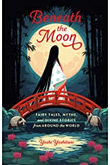Beneath the Moon: Fairy Tales, Myths, and Divine Stories from Around the World Kindle Edition
