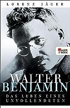 Walter Benjamin: Das Leben eines Unvollendeten (German Edition)