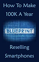 How To Make 100k A Year: Reselling Smartphones For Profit, Used Phone Guide Bible & All The Money You CAN Make! (English Edition)