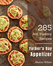 Ah! 285 Yummy Father's Day Appetizer Recipes: A Yummy Father's Day Appetizer Cookbook from the Heart!