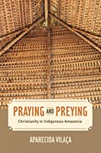 Praying and Preying: Christianity in Indigenous Amazonia (Volume 19) (The Anthropology of Christianity)