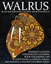 Walrus Black Background Coloring Book For Adults: Midnight Edition Stress Relief Coloring Book For Grown-Ups Containing 40 Paisley, Henna And Mandala Walrus Coloring Pages (Sea Mammal Coloring Books)