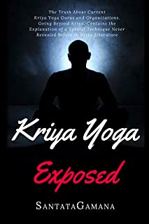 Kriya Yoga Exposed: The Truth About Current Kriya Yoga Gurus, Organizations & Going Beyond Kriya, Contains the Explanation of a Special Technique Never Revealed Before (Real Yoga Book 1)