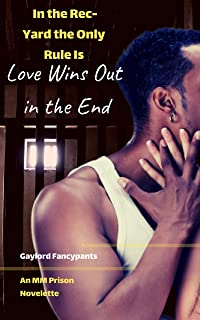 In the Rec-Yard the Only Rule Is Love Wins Out in the End: An MM Prison Novelette (For Convicts, the Only Rule Is That Love Never Happens and Hate Is the Only Key to Unlock Any Door Book 2)