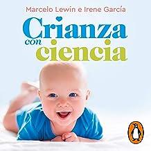 Crianza con ciencia [Parenting with Science]: Desde el embarazo hasta los 3 años [From Pregnancy to 3 Years of Age]
