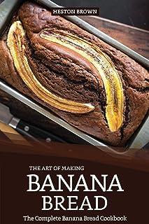 The Art of Making Banana Bread: The Complete Banana Bread